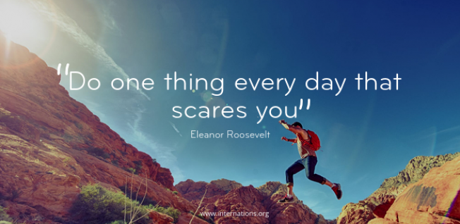 """Do one thing every day that scares you"" ― Eleanor Roosevelt"