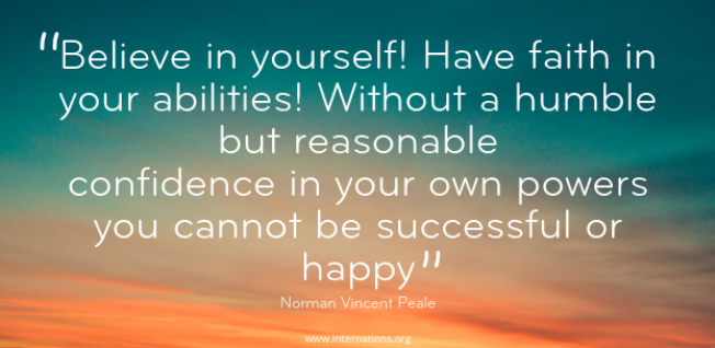 """Believe in yourself! Have faith in your abilities! Without a humble but reasonable confidence in your own powers you cannot be successful or happy"" — Norman Vincent Peale"