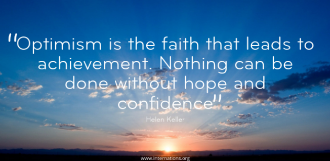"""Optimism is the faith that leads to achievement. Nothing can be done without hope and confidence"" — Helen Keller"