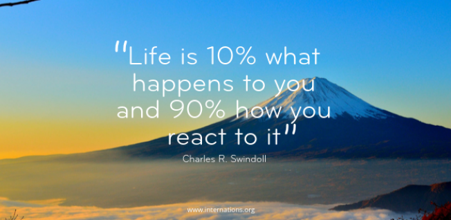 """Life is 10% what happens to you and 90% how you react to it"" — Charles R. Swindoll"